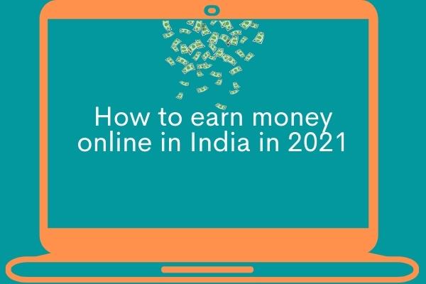 How to earn money online in India in 2021